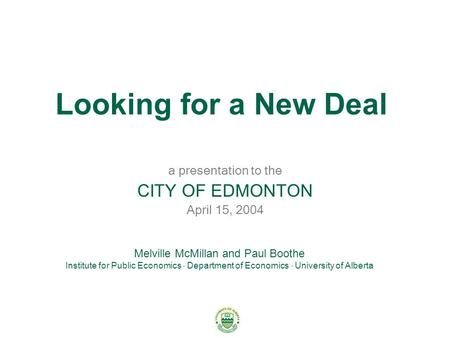 Looking for a New Deal a presentation to the CITY OF EDMONTON April 15, 2004 Melville McMillan and Paul Boothe Institute for Public Economics  Department.