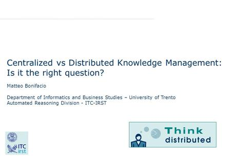 Centralized vs Distributed Knowledge Management: Is it the right question? Matteo Bonifacio Department of Informatics and Business Studies – University.