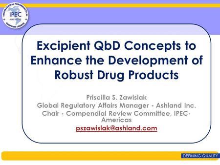Excipient QbD Concepts to Enhance the Development of Robust Drug Products Priscilla S. Zawislak Global Regulatory Affairs Manager - Ashland Inc. Chair.