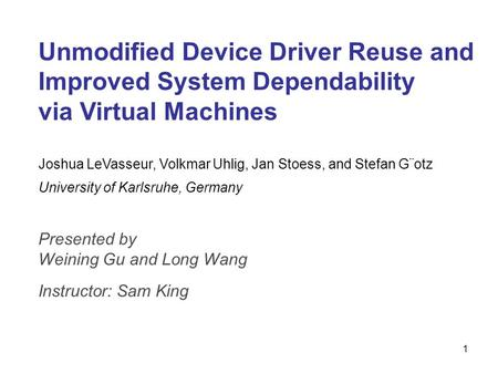 1 Unmodified Device Driver Reuse and Improved System Dependability via Virtual Machines Joshua LeVasseur, Volkmar Uhlig, Jan Stoess, and Stefan G¨otz University.