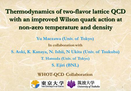 1 Thermodynamics of two-flavor lattice QCD with an improved Wilson quark action at non-zero temperature and density Yu Maezawa (Univ. of Tokyo) In collaboration.