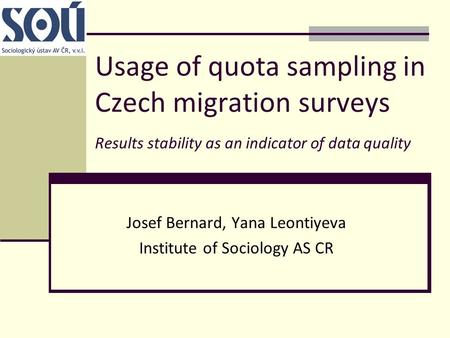 Usage of quota sampling in Czech migration surveys Results stability as an indicator of data quality Josef Bernard, Yana Leontiyeva Institute of Sociology.