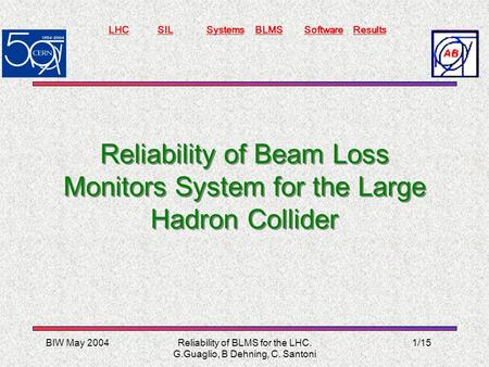 BIW May 2004 LHCSILSystemsBLMSSoftwareResults Reliability of BLMS for the LHC. G.Guaglio, B Dehning, C. Santoni 1/15 Reliability of Beam Loss Monitors.