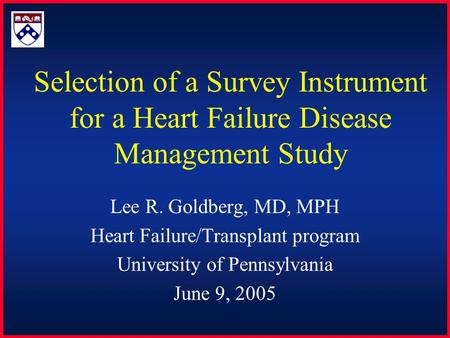 Selection of a Survey Instrument for a Heart Failure Disease Management Study Lee R. Goldberg, MD, MPH Heart Failure/Transplant program University of Pennsylvania.