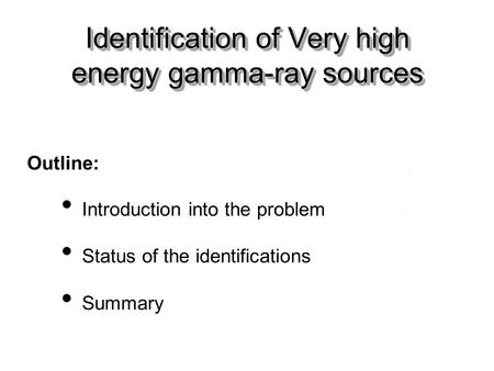 Outline: Introduction into the problem Status of the identifications Summary Identification of Very high energy gamma-ray sources.