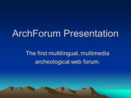 ArchForum Presentation The first multilingual, multimedia archeological web forum.