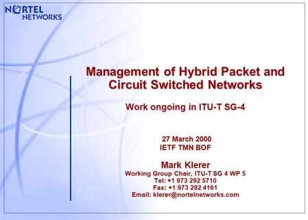 Management of Hybrid Packet and Circuit Switched Networks Work ongoing in ITU-T SG-4 27 March 2000 IETF TMN BOF Mark Klerer Working Group Chair, ITU-T.