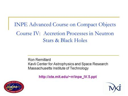 INPE Advanced Course on Compact Objects Course IV: Accretion Processes in Neutron Stars & Black Holes Ron Remillard Kavli Center for Astrophysics and Space.