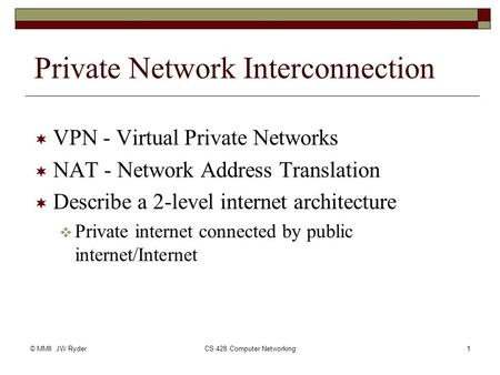 © MMII JW RyderCS 428 Computer Networking1 Private Network Interconnection  VPN - Virtual Private Networks  NAT - Network Address Translation  Describe.