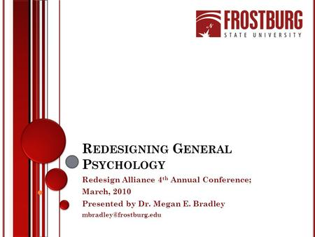 R EDESIGNING G ENERAL P SYCHOLOGY Redesign Alliance 4 th Annual Conference; March, 2010 Presented by Dr. Megan E. Bradley