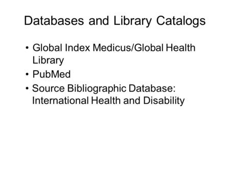 Databases and Library Catalogs Global Index Medicus/Global Health Library PubMed Source Bibliographic Database: International Health and Disability.