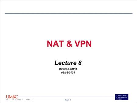 Page 1 NAT & VPN Lecture 8 Hassan Shuja 05/02/2006.