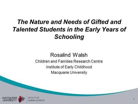 1 The Nature and Needs of Gifted and Talented Students in the Early Years of Schooling Rosalind Walsh Children and Families Research Centre Institute of.