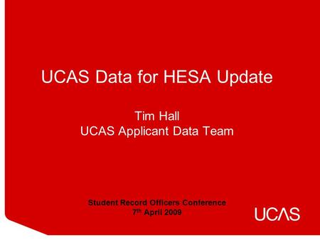 UCAS Data for HESA Update Tim Hall UCAS Applicant Data Team Student Record Officers Conference 7 th April 2009.