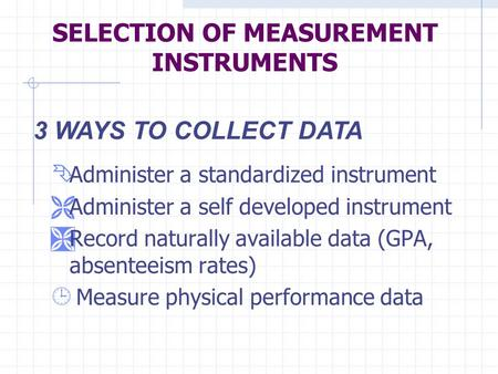 SELECTION OF MEASUREMENT INSTRUMENTS Ê Administer a standardized instrument Ë Administer a self developed instrument Ì Record naturally available data.