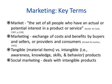 "Marketing: Key Terms Market - ""the set of all people who have an actual or potential interest in a product or service"" (Kotler & Clark, 1987, p.108) Marketing."