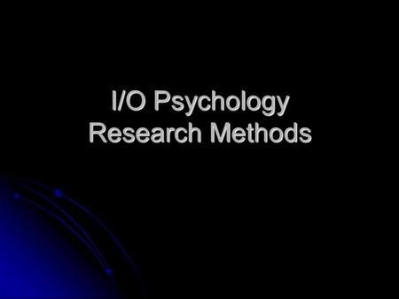 I/O Psychology Research Methods. What is Science? Science: Approach that involves the understanding, prediction, and control of some phenomenon of interest.
