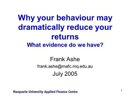1 Why your behaviour may dramatically reduce your returns What evidence do we have? Frank Ashe July 2005.