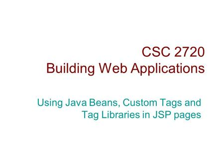 CSC 2720 Building Web Applications Using Java Beans, Custom Tags and Tag Libraries in JSP pages.