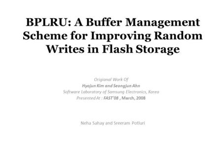 BPLRU: A Buffer Management Scheme for Improving Random Writes in Flash Storage Origianal Work Of Hyojun Kim and Seongjun Ahn Software Laboratory of Samsung.