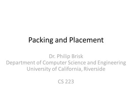 Packing and Placement Dr. Philip Brisk Department of Computer Science and Engineering University of California, Riverside CS 223.