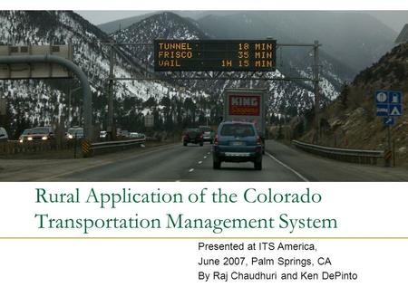Rural Application of the Colorado Transportation Management System Presented at ITS America, June 2007, Palm Springs, CA By Raj Chaudhuri and Ken DePinto.