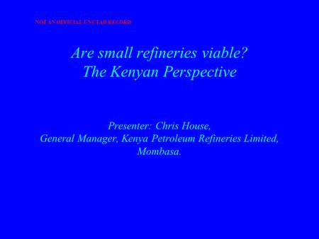 Are small refineries viable? The Kenyan Perspective Presenter: Chris House, General Manager, Kenya Petroleum Refineries Limited, Mombasa. NOT AN OFFICIAL.