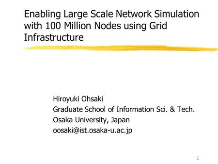 1 Enabling Large Scale Network Simulation with 100 Million Nodes using Grid Infrastructure Hiroyuki Ohsaki Graduate School of Information Sci. & Tech.