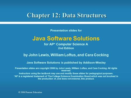 © 2006 Pearson Education Chapter 12: Data Structures Presentation slides for Java Software Solutions for AP* Computer Science A 2nd Edition by John Lewis,