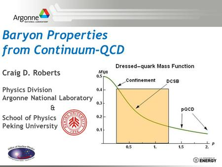 Baryon Properties from Continuum-QCD Craig D. Roberts Physics Division Argonne National Laboratory & School of Physics Peking University.
