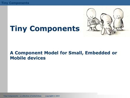 Tiny Components – a collection of initial ideas copyright © 2003 Tiny Components Tiny Components A Component Model for Small, Embedded or Mobile devices.