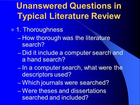 Unanswered Questions in Typical Literature Review 1. Thoroughness – How thorough was the literature search? – Did it include a computer search and a hand.