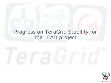 Progress on TeraGrid Stability for the LEAD project.