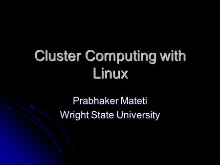 Cluster Computing with Linux Prabhaker Mateti Wright State University.