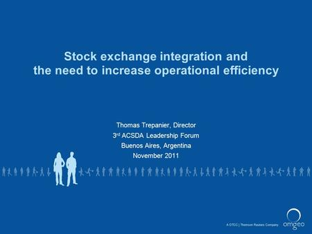 A DTCCThomson Reuters Company Stock exchange integration and the need to increase operational efficiency Thomas Trepanier, Director 3 rd ACSDA Leadership.