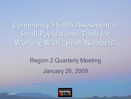 "1/26/09 1 Community Health Assessment in Small Populations: Tools for Working With ""Small Numbers"" Region 2 Quarterly Meeting January 26, 2009."