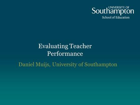 Evaluating Teacher Performance Daniel Muijs, University of Southampton.