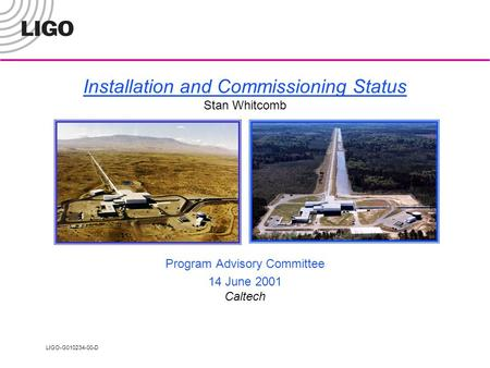 LIGO-G010234-00-D Installation and Commissioning Status Stan Whitcomb Program Advisory Committee 14 June 2001 Caltech.