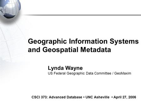 Geographic Information Systems and Geospatial Metadata CSCI 373: Advanced Database UNC Asheville April 27, 2006 Lynda Wayne US Federal Geographic Data.