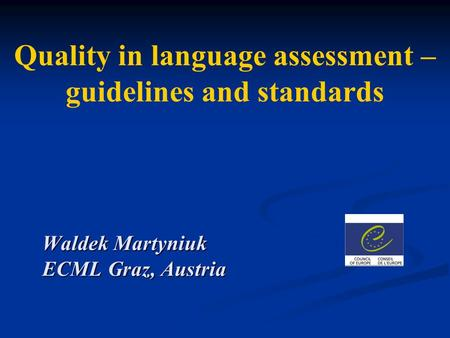 Quality in language assessment – guidelines and standards Waldek Martyniuk ECML Graz, Austria.