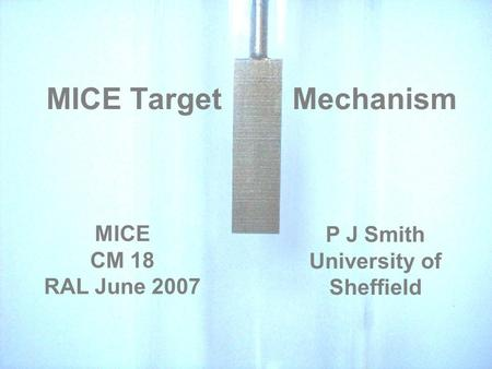 MICE Target Mechanism P J Smith University of Sheffield MICE CM 18 RAL June 2007.