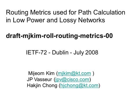 Routing Metrics used for Path Calculation in Low Power and Lossy Networks draft-mjkim-roll-routing-metrics-00 IETF-72 - Dublin - July 2008 Mijeom Kim