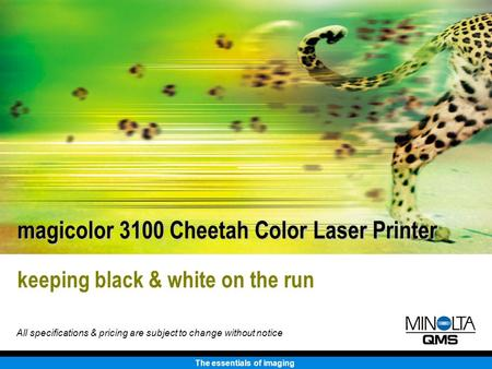 The essentials of imaging keeping black & white on the run magicolor 3100 Cheetah Color Laser Printer All specifications & pricing are subject to change.