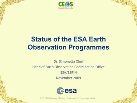 23 rd CEOS Plenary I Phuket, Thailand I 3-5 November 2009 Status of the ESA Earth Observation Programmes Dr. Simonetta Cheli Head of Earth Observation.