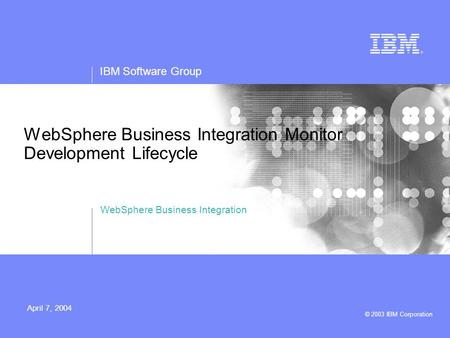 IBM Software Group © 2003 IBM Corporation April 7, 2004 WebSphere Business Integration Monitor Development Lifecycle WebSphere Business Integration.