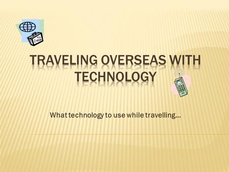 What technology to use while travelling….  Phone Calls  E-Mails  Text Messages  Sharing Photographs  GPS Navigation  E-Book Readers  Mobile Translators.