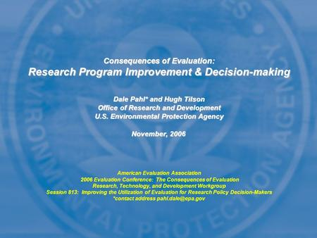 Consequences of Evaluation: Research Program Improvement & Decision-making Dale Pahl* and Hugh Tilson Office of Research and Development U.S. <strong>Environmental</strong>.
