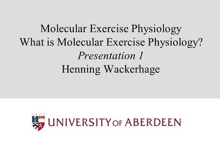 Molecular Exercise Physiology What is Molecular Exercise Physiology? Presentation 1 Henning Wackerhage.