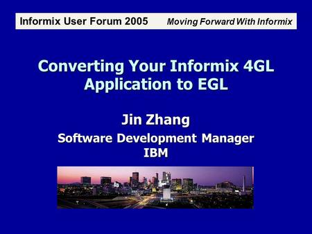 Converting Your Informix 4GL Application to EGL Jin Zhang Software Development <strong>Manager</strong> IBM Informix User Forum 2005 Moving Forward With Informix Atlanta,