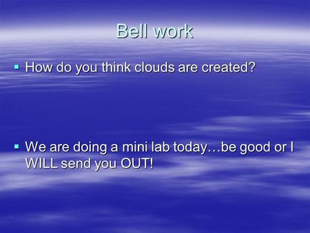 Bell work  How do you think clouds are created?  We are doing a mini lab today…be good or I WILL send you OUT!